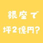 銀座の取引が活発に。坪2億円って本当?